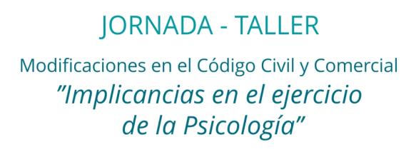 """Jornada-Taller: Modificaciones en el Código Civil y Comercial """"Implicancias en el Ejercicio de la Psicología"""""""